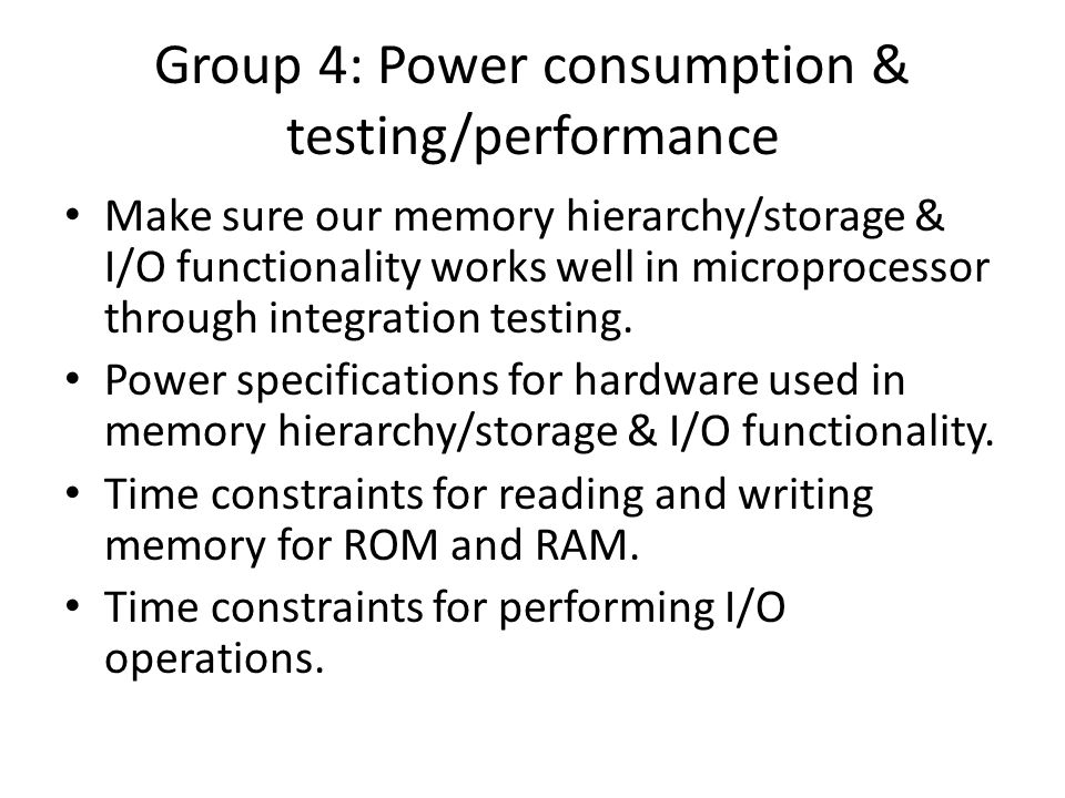 Group 4: Power consumption & testing/performance Make sure our memory hierarchy/storage & I/O functionality works well in microprocessor through integration testing.