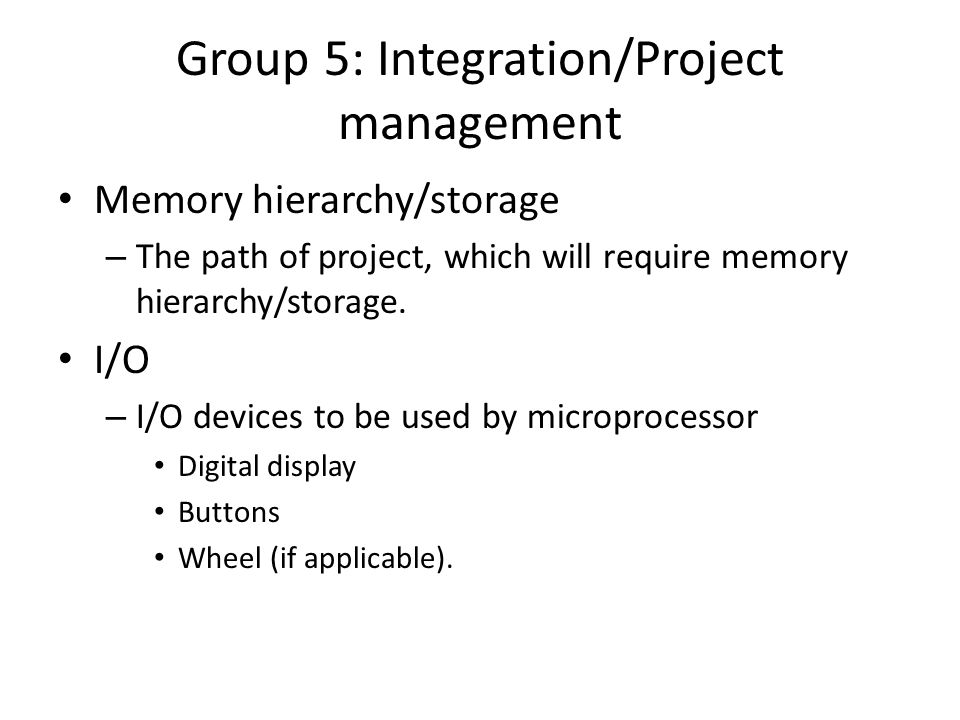 Group 5: Integration/Project management Memory hierarchy/storage – The path of project, which will require memory hierarchy/storage.