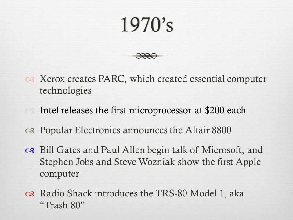 1970's  Xerox creates PARC, which created essential computer technologies  Intel releases the first microprocessor at $200 each  Popular Electronics announces the Altair 8800  Bill Gates and Paul Allen begin talk of Microsoft, and Stephen Jobs and Steve Wozniak show the first Apple computer  Radio Shack introduces the TRS-80 Model 1, aka Trash 80