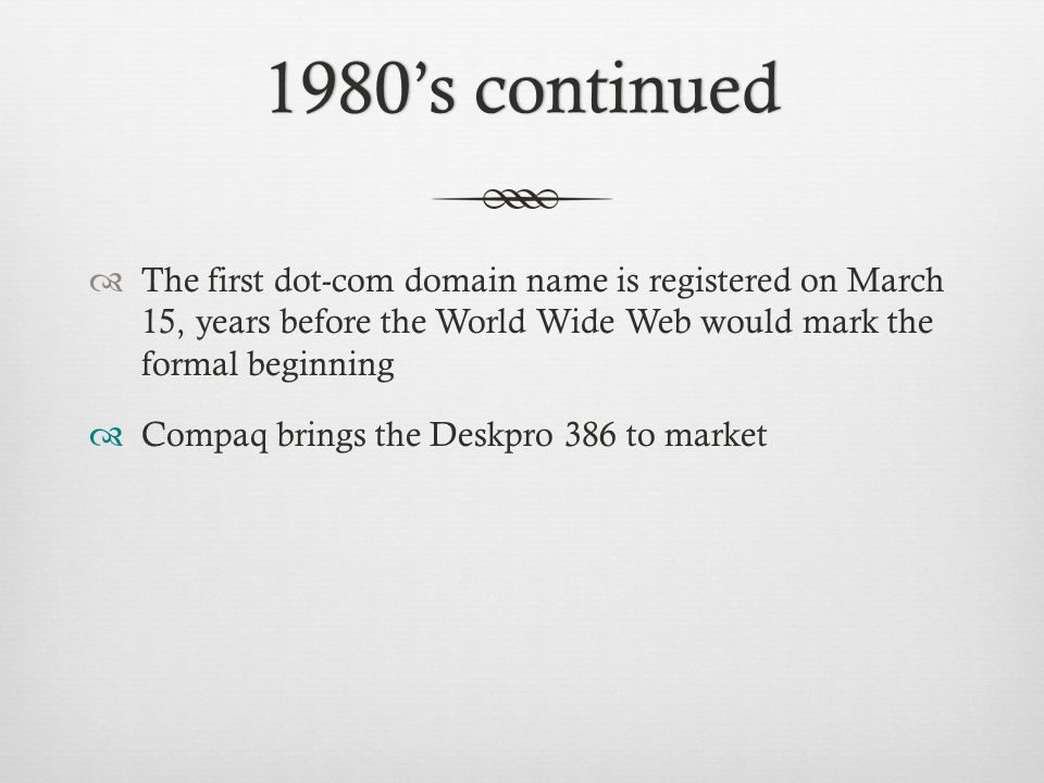 1980's continued1980's continued  The first dot-com domain name is registered on March 15, years before the World Wide Web would mark the formal beginning  Compaq brings the Deskpro 386 to market