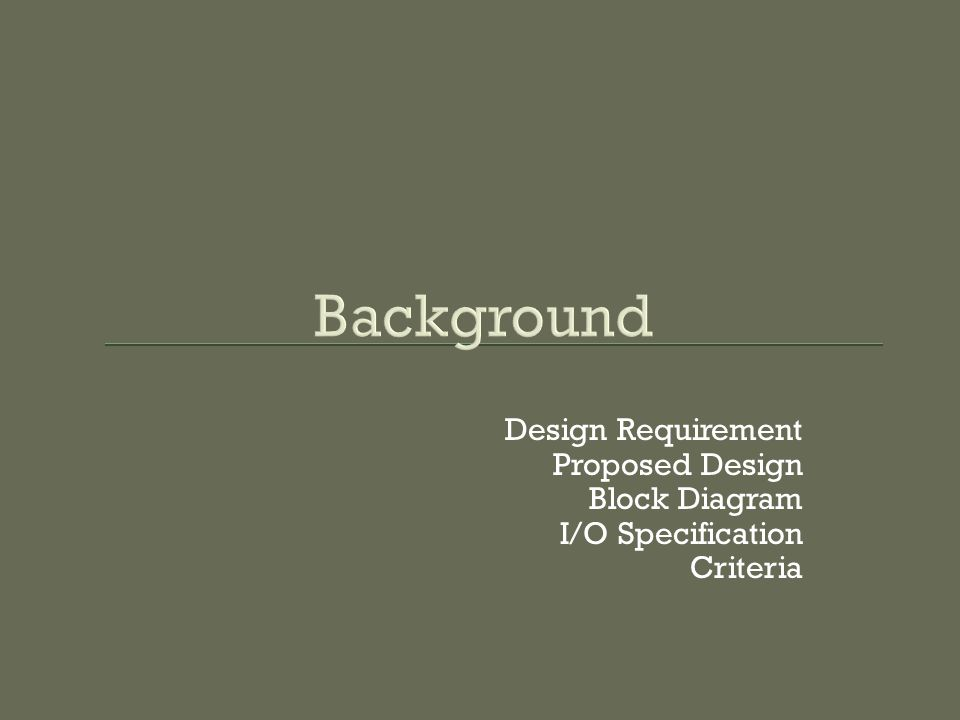 Background Design Requirement Proposed Design Block Diagram I/O Specification Criteria