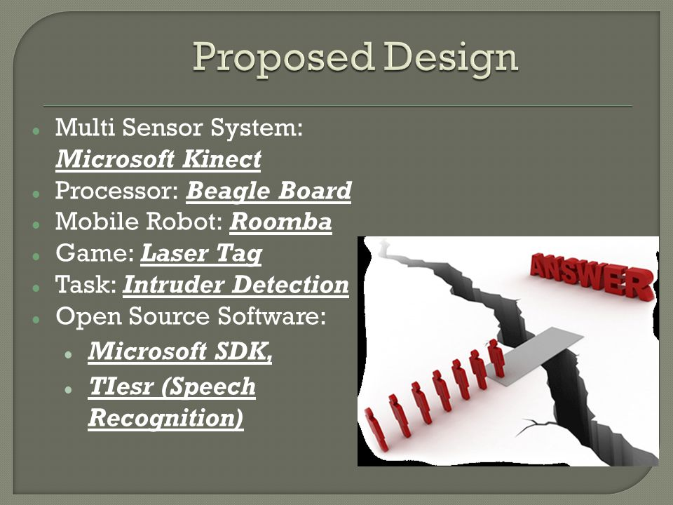Multi Sensor System: Microsoft Kinect Processor: Beagle Board Mobile Robot: Roomba Game: N/A Task: Intruder Detection Open Source Software: Open Kinect, Player TIesr (Speech Recognition) Modified Design