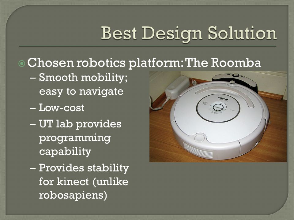  Chosen robotics platform: The Roomba –Smooth mobility; easy to navigate –Low-cost –UT lab provides programming capability –Provides stability for kinect (unlike robosapiens)