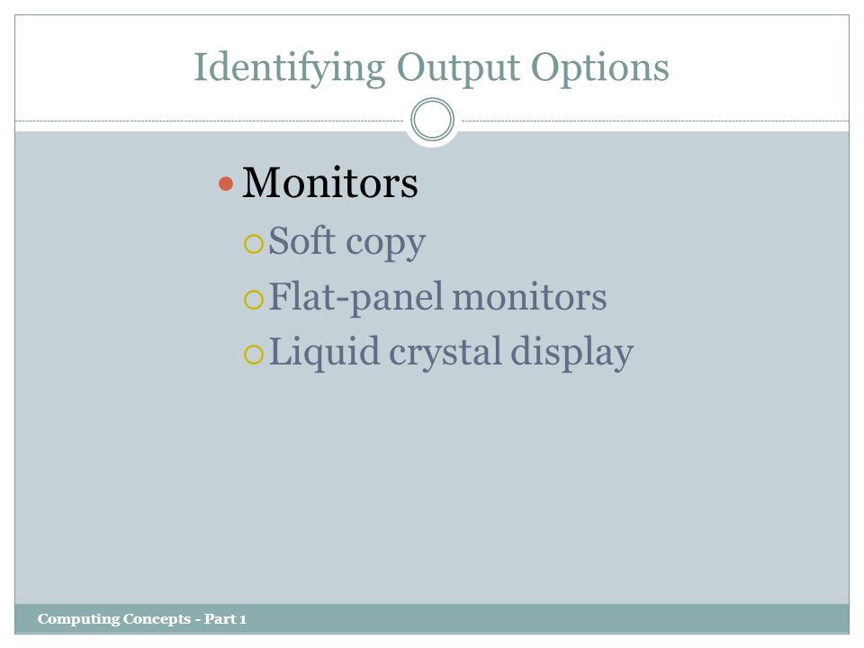 Identifying Output Options Computing Concepts - Part 1 Monitors  Soft copy  Flat-panel monitors  Liquid crystal display