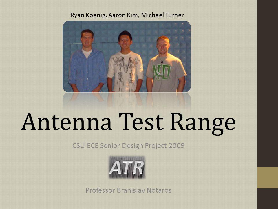 Antenna Test Range CSU ECE Senior Design Project 2009 Professor Branislav Notaros Ryan Koenig, Aaron Kim, Michael Turner