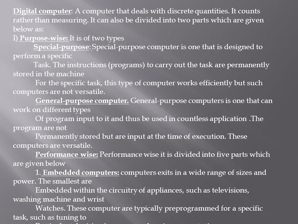 Digital computer : A computer that deals with discrete quantities. It counts rather than measuring. It can also be divided into two parts which are gi