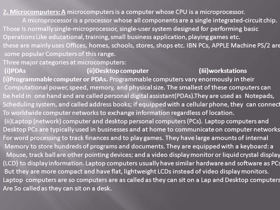 2. Microcomputers: A microcomputers is a computer whose CPU is a microprocessor. A microprocessor is a processor whose all components are a single int