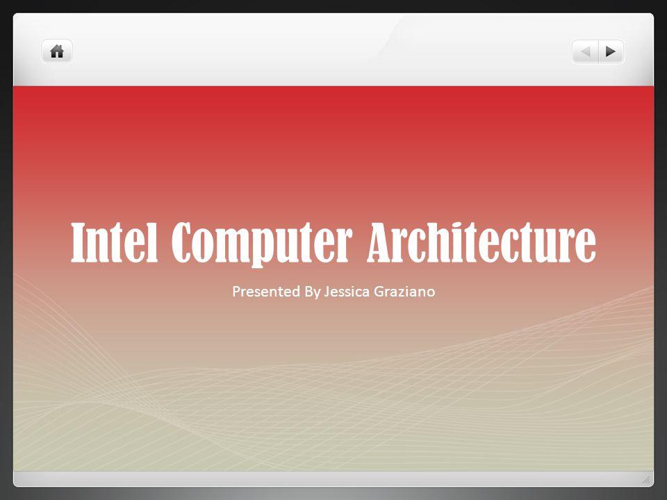 Intel Computer Architecture Presented By Jessica Graziano