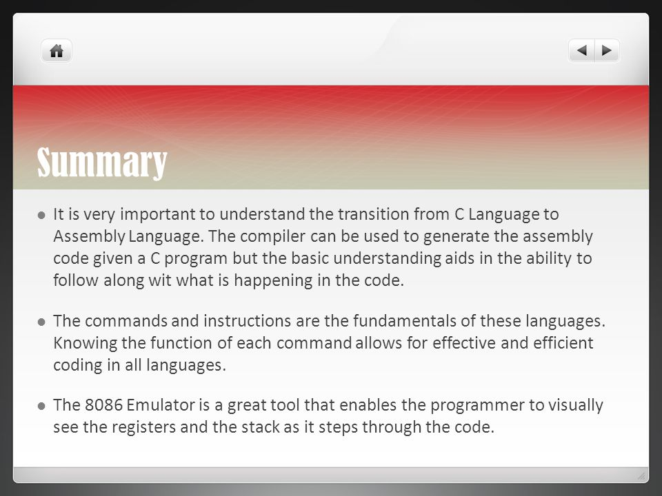 Summary It is very important to understand the transition from C Language to Assembly Language. The compiler can be used to generate the assembly code