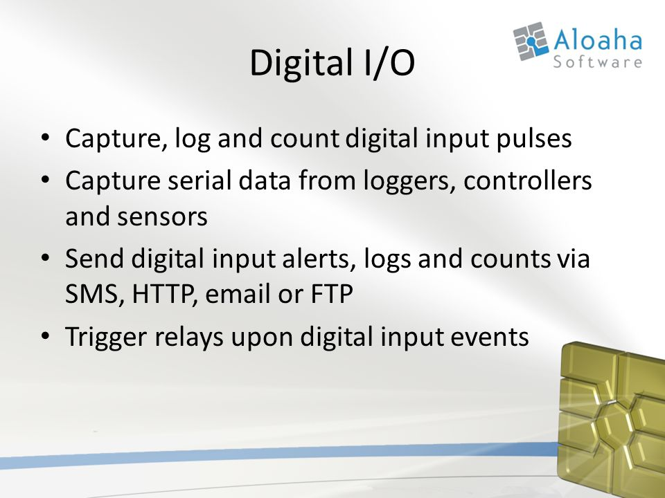 Digital I/O Capture, log and count digital input pulses Capture serial data from loggers, controllers and sensors Send digital input alerts, logs and