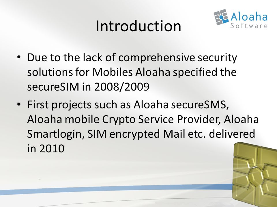 Introduction Due to the lack of comprehensive security solutions for Mobiles Aloaha specified the secureSIM in 2008/2009 First projects such as Aloaha