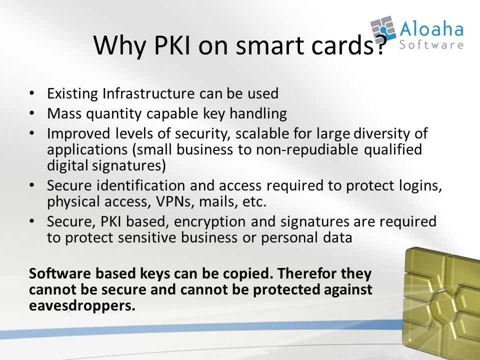 Why PKI on smart cards? Existing Infrastructure can be used Mass quantity capable key handling Improved levels of security, scalable for large diversi