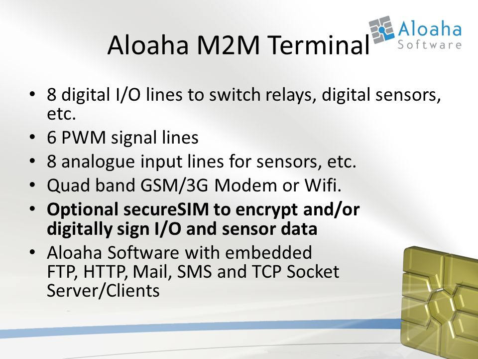 Aloaha M2M Terminal 8 digital I/O lines to switch relays, digital sensors, etc. 6 PWM signal lines 8 analogue input lines for sensors, etc. Quad band