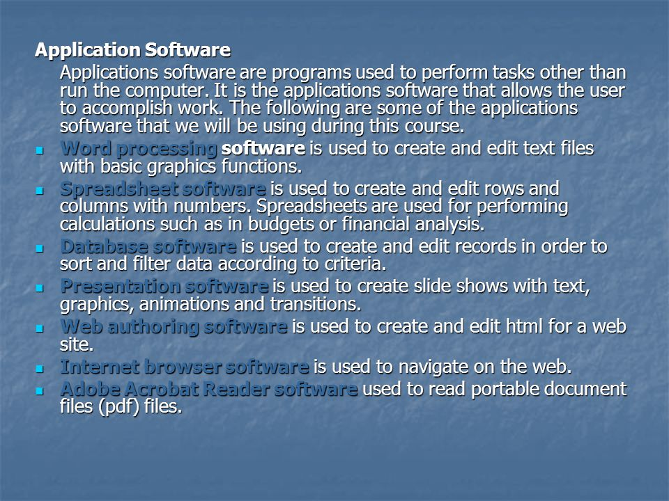 Application Software Applications software are programs used to perform tasks other than run the computer. It is the applications software that allows