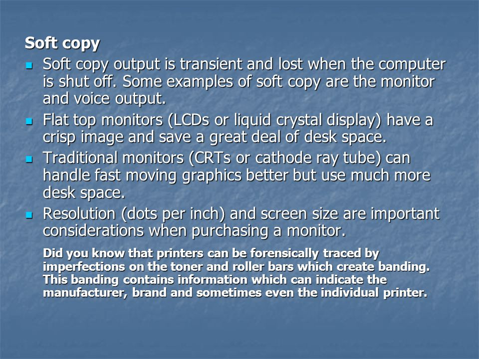 Soft copy Soft copy output is transient and lost when the computer is shut off. Some examples of soft copy are the monitor and voice output. Soft copy