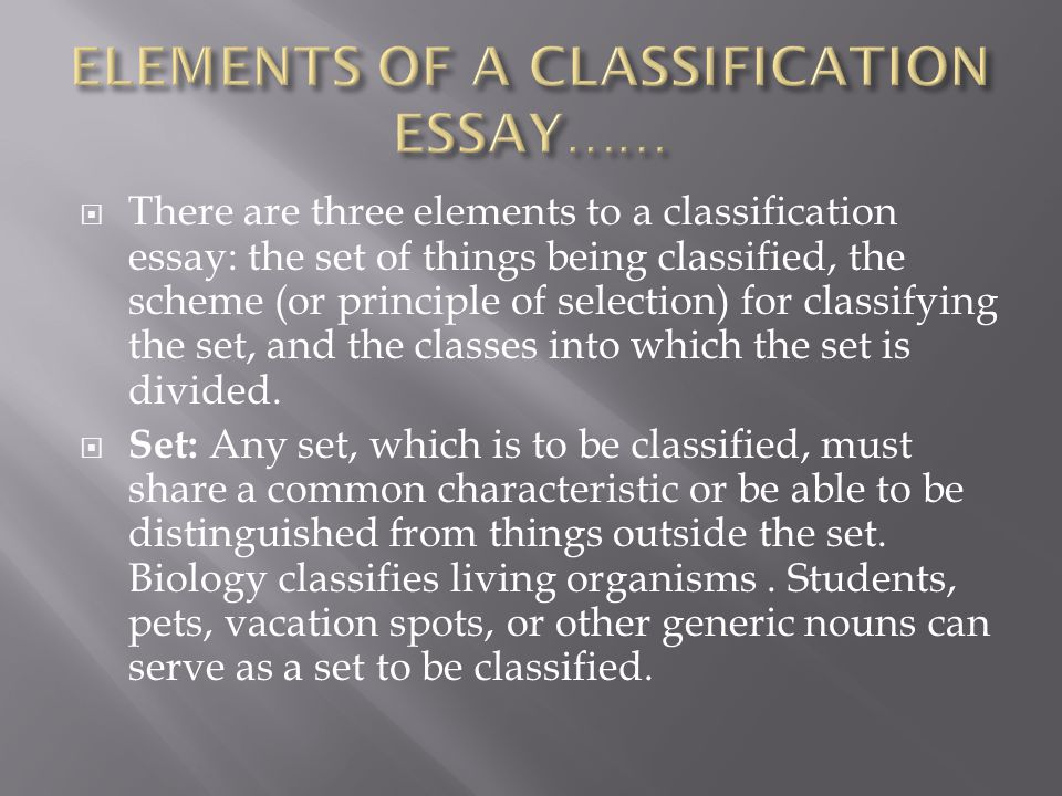  There are three elements to a classification essay: the set of things being classified, the scheme (or principle of selection) for classifying the set, and the classes into which the set is divided.
