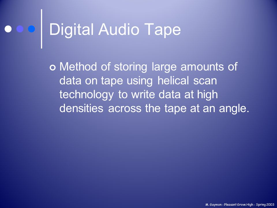 M. Guymon - Pleasant Grove High - Spring 2003 Digital Audio Tape Method of storing large amounts of data on tape using helical scan technology to writ