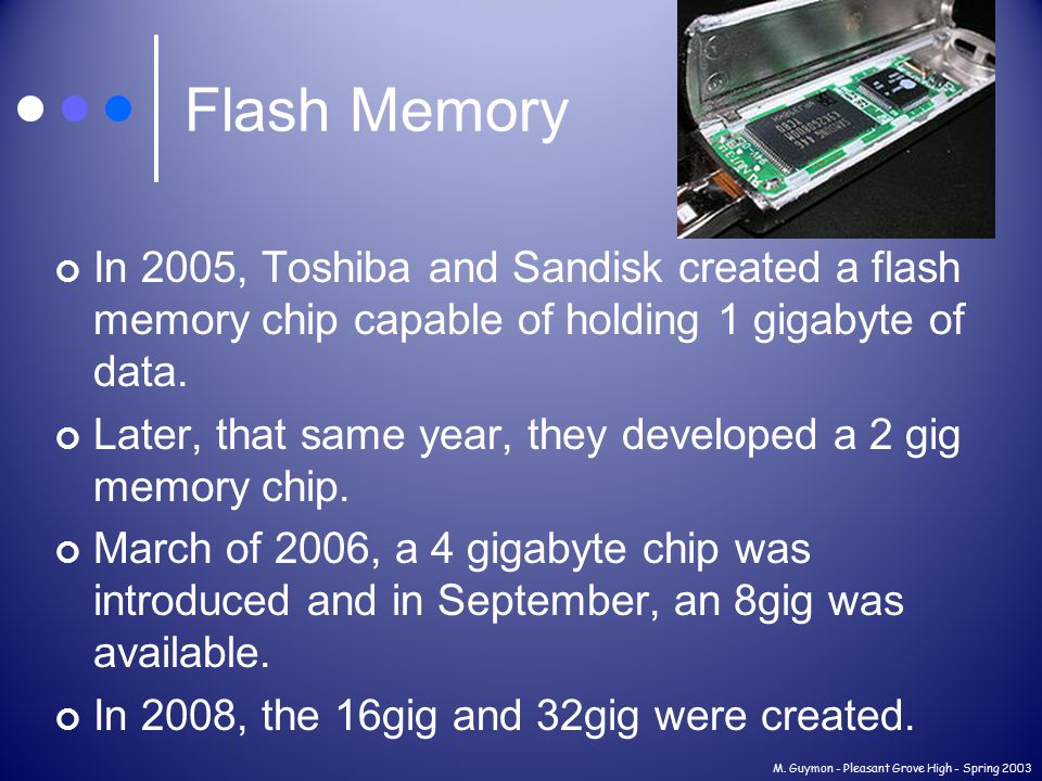 Flash Memory In 2005, Toshiba and Sandisk created a flash memory chip capable of holding 1 gigabyte of data.