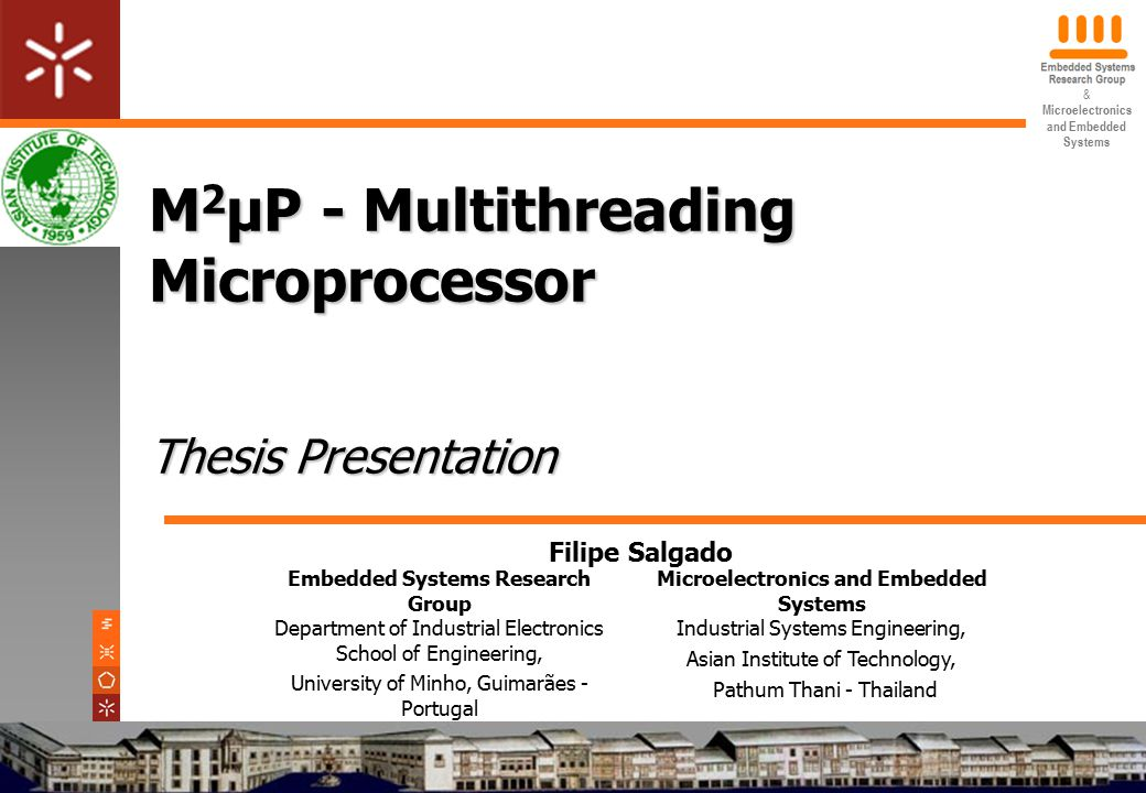 & Microelectronics and Embedded Systems M 2 μP - Multithreading Microprocessor Thesis Presentation Embedded Systems Research Group Department of Industrial Electronics School of Engineering, University of Minho, Guimarães - Portugal Microelectronics and Embedded Systems Industrial Systems Engineering, Asian Institute of Technology, Pathum Thani - Thailand Filipe Salgado