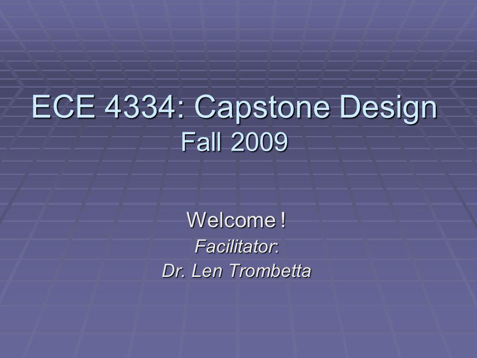ECE 4334: Capstone Design Fall 2009 Welcome ! Facilitator: Dr. Len Trombetta