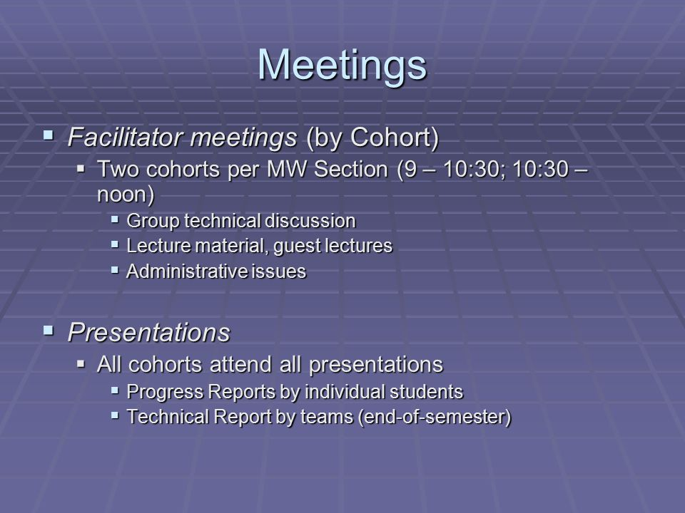 Meetings  Facilitator meetings (by Cohort)  Two cohorts per MW Section (9 – 10:30; 10:30 – noon)  Group technical discussion  Lecture material, guest lectures  Administrative issues  Presentations  All cohorts attend all presentations  Progress Reports by individual students  Technical Report by teams (end-of-semester)