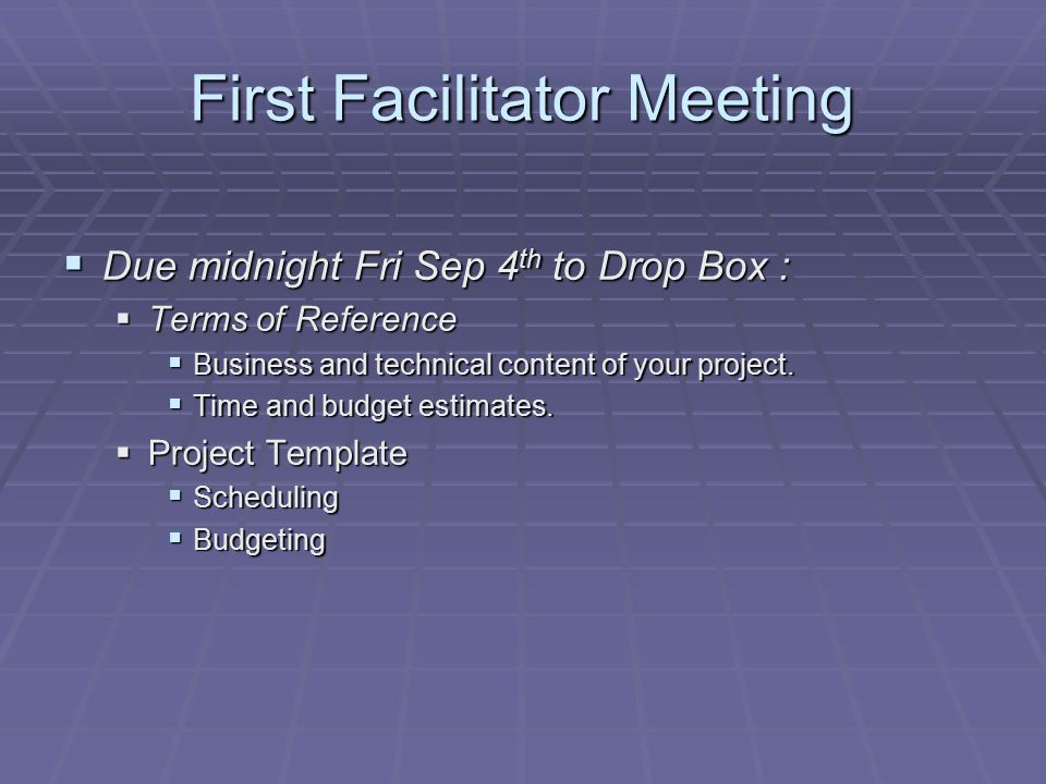 First Facilitator Meeting  Due midnight Fri Sep 4 th to Drop Box :  Terms of Reference  Business and technical content of your project.  Time and