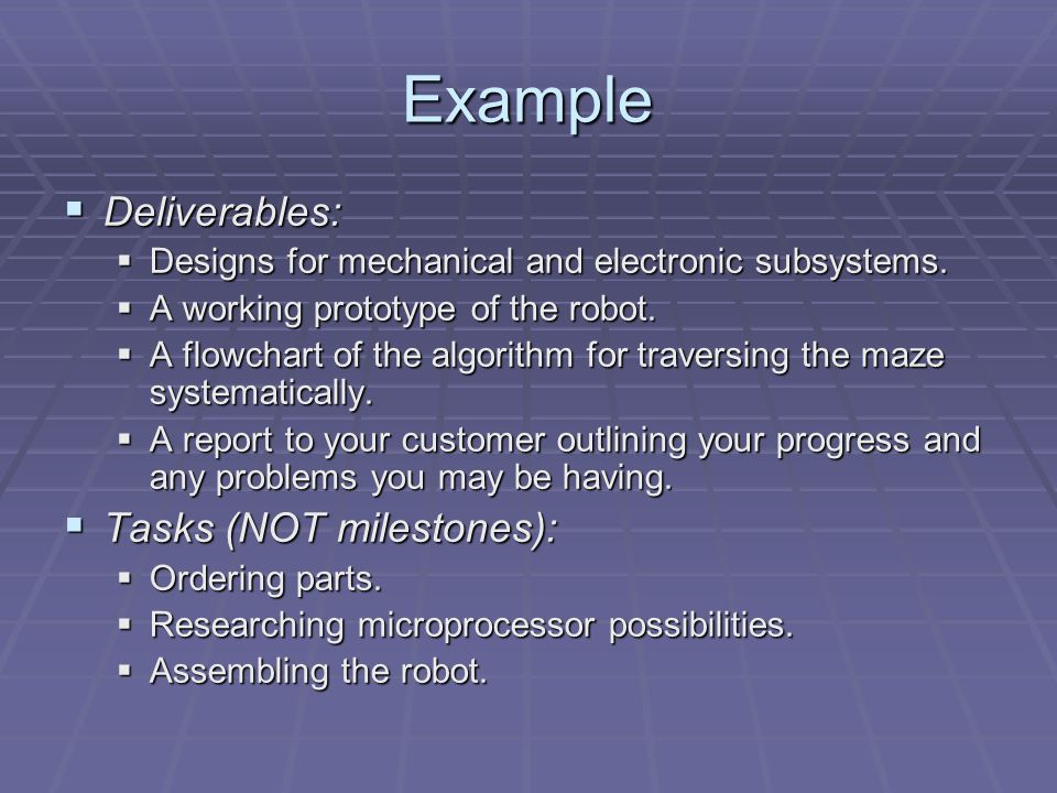 Example  Deliverables:  Designs for mechanical and electronic subsystems.  A working prototype of the robot.  A flowchart of the algorithm for tra