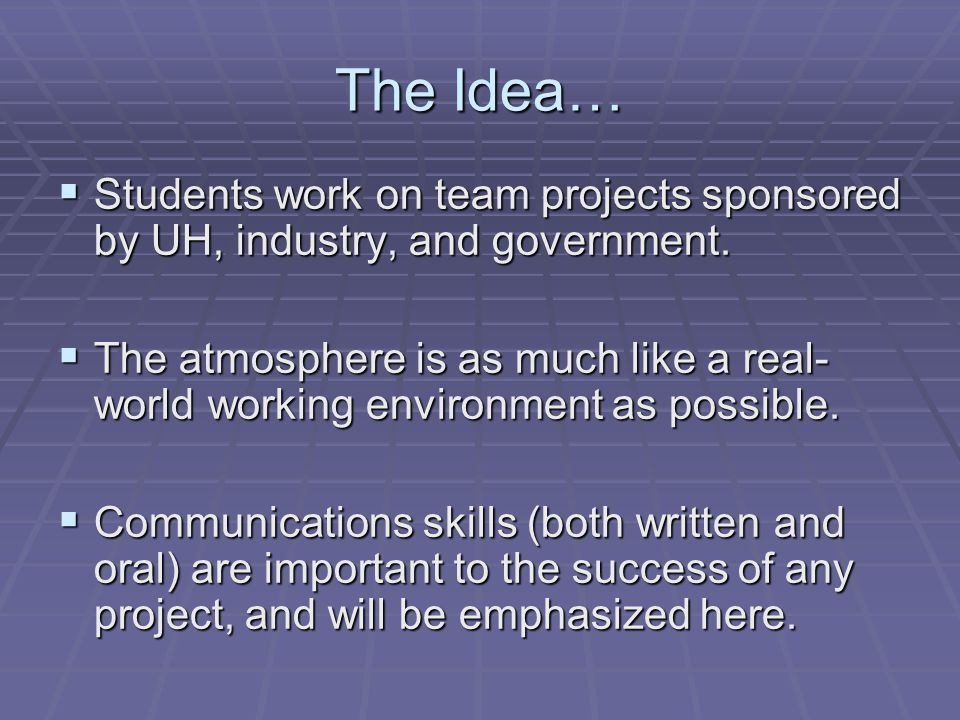 The Idea…  Students work on team projects sponsored by UH, industry, and government.