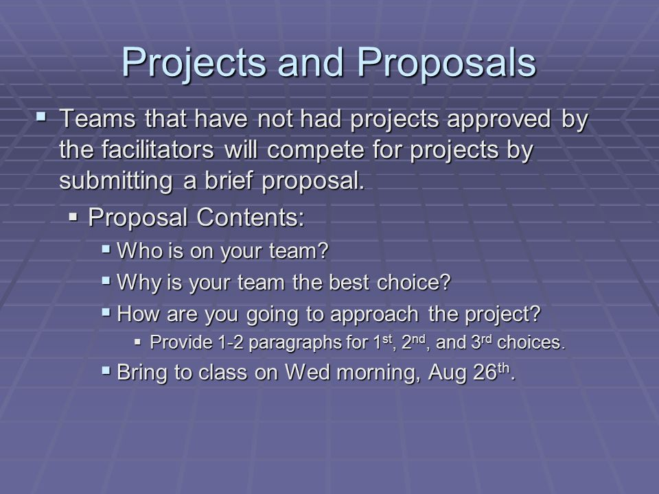 Projects and Proposals  Teams that have not had projects approved by the facilitators will compete for projects by submitting a brief proposal.  Pro