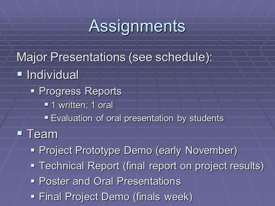 Assignments Major Presentations (see schedule):  Individual  Progress Reports  1 written; 1 oral  Evaluation of oral presentation by students  Team  Project Prototype Demo (early November)  Technical Report (final report on project results)  Poster and Oral Presentations  Final Project Demo (finals week)
