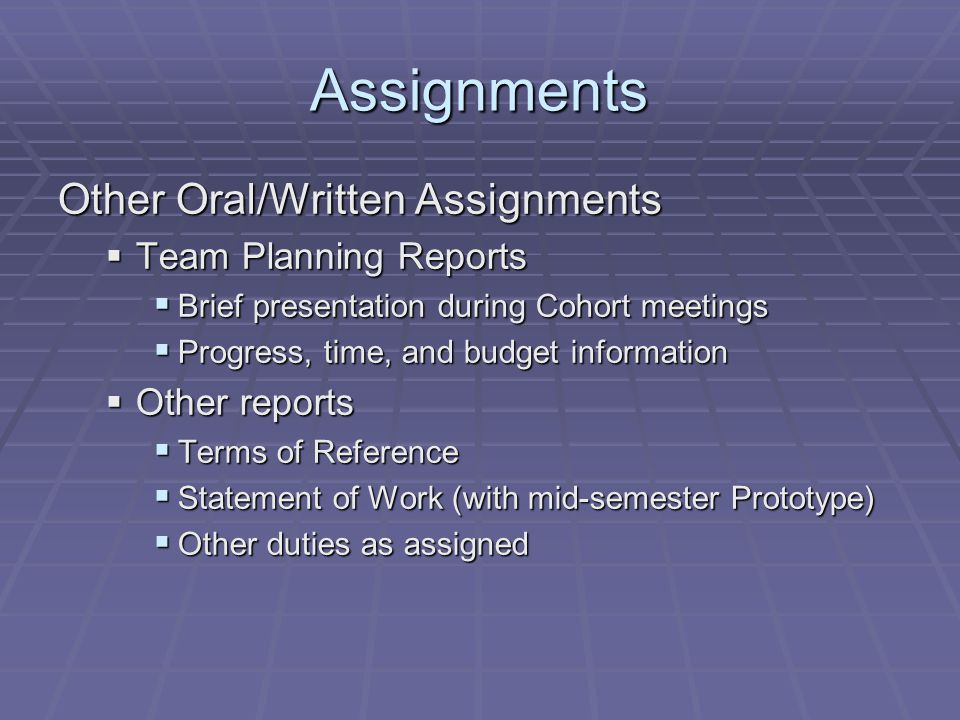 Assignments Other Oral/Written Assignments  Team Planning Reports  Brief presentation during Cohort meetings  Progress, time, and budget informatio