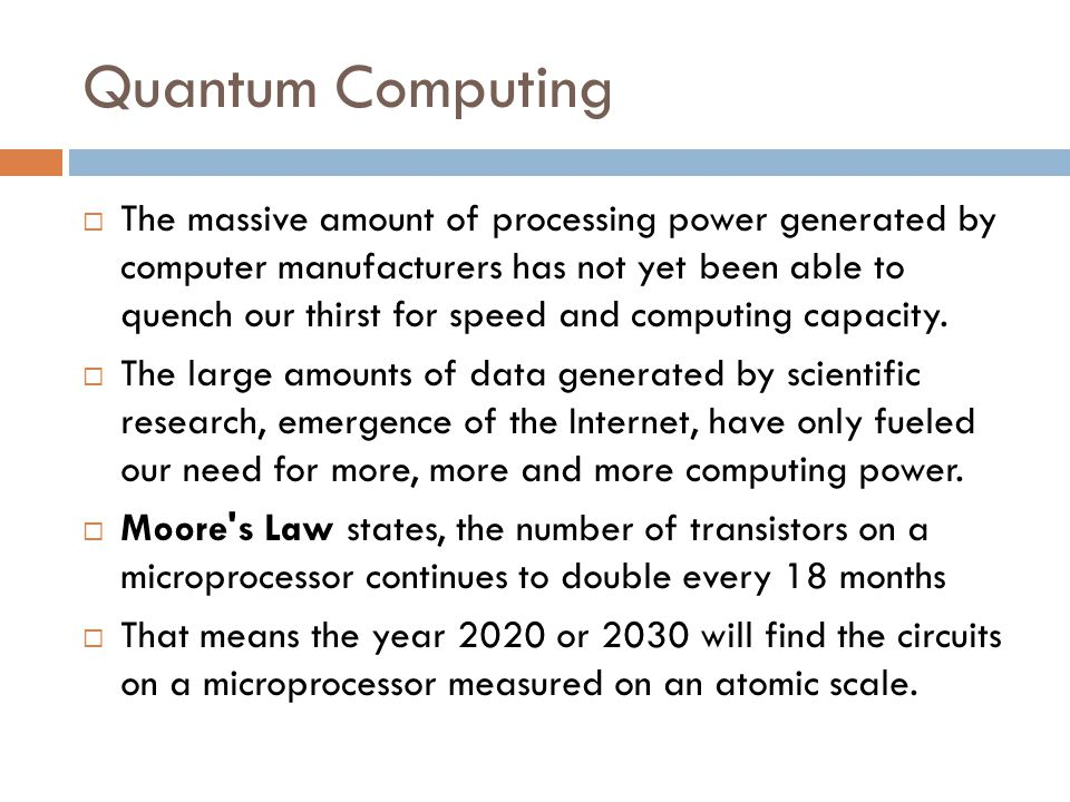 Quantum Computing  The massive amount of processing power generated by computer manufacturers has not yet been able to quench our thirst for speed an