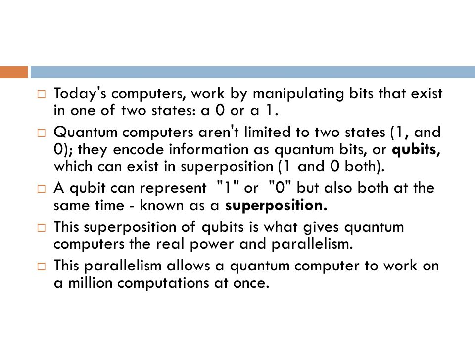  Today's computers, work by manipulating bits that exist in one of two states: a 0 or a 1.  Quantum computers aren't limited to two states (1, and 0