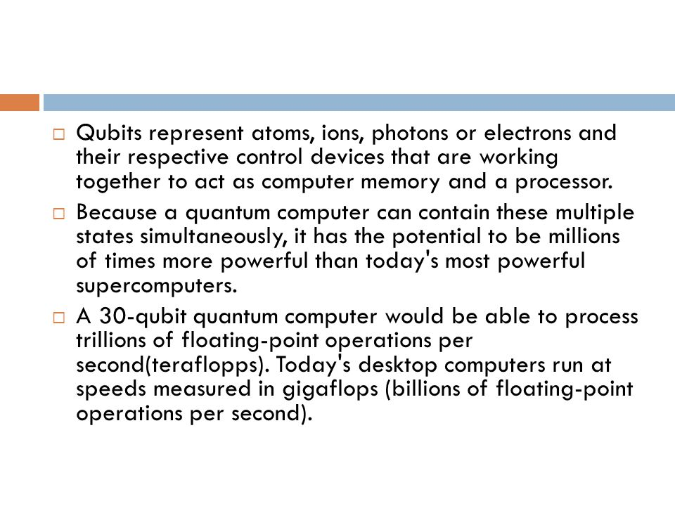  Qubits represent atoms, ions, photons or electrons and their respective control devices that are working together to act as computer memory and a processor.