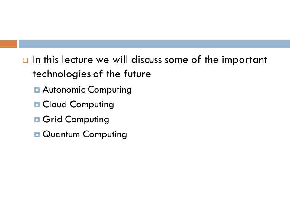  In this lecture we will discuss some of the important technologies of the future  Autonomic Computing  Cloud Computing  Grid Computing  Quantum Computing