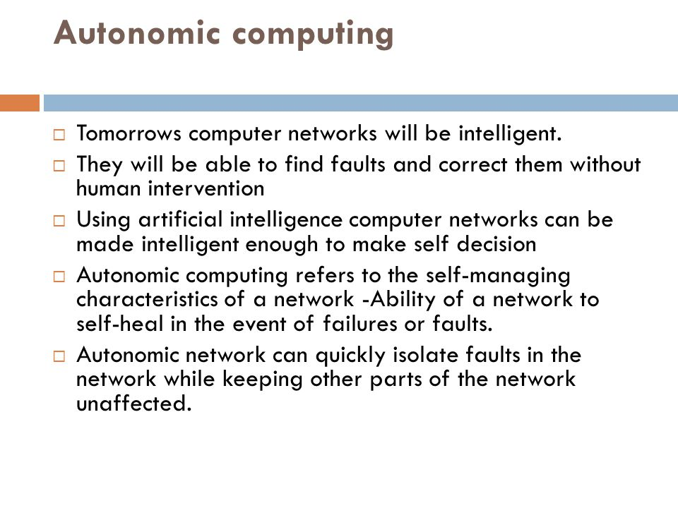 Autonomic computing  Tomorrows computer networks will be intelligent.  They will be able to find faults and correct them without human intervention