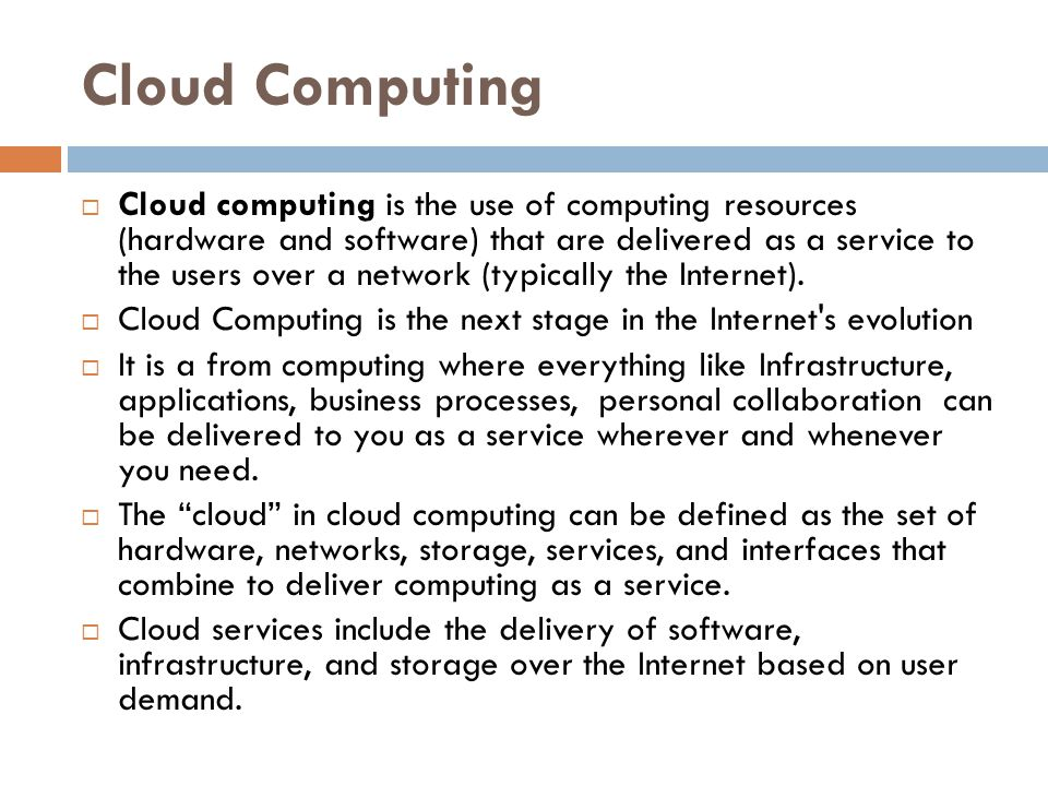 Cloud Computing  Cloud computing is the use of computing resources (hardware and software) that are delivered as a service to the users over a networ