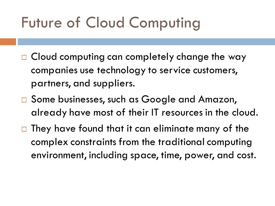 Future of Cloud Computing  Cloud computing can completely change the way companies use technology to service customers, partners, and suppliers.  So