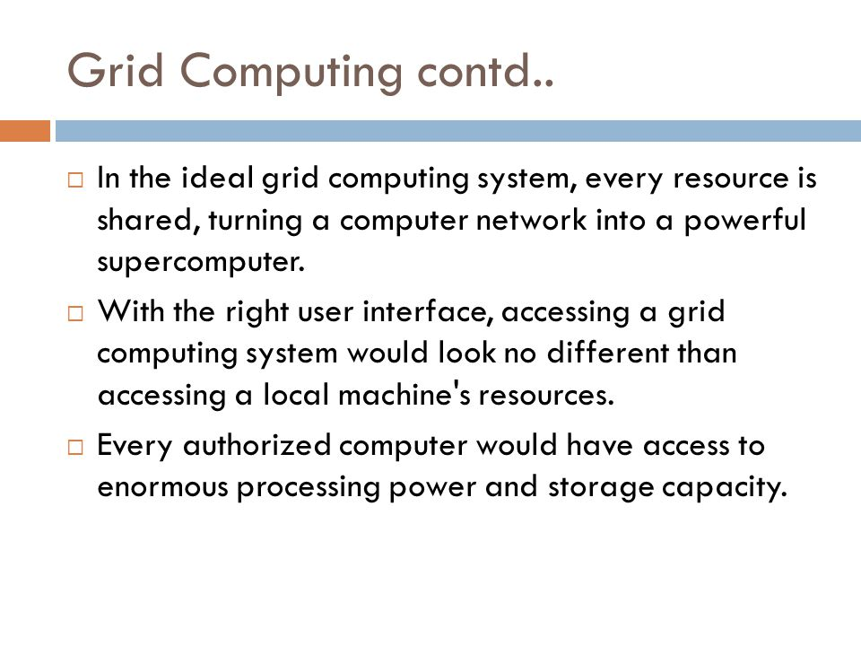 Grid Computing contd..  In the ideal grid computing system, every resource is shared, turning a computer network into a powerful supercomputer.  Wit