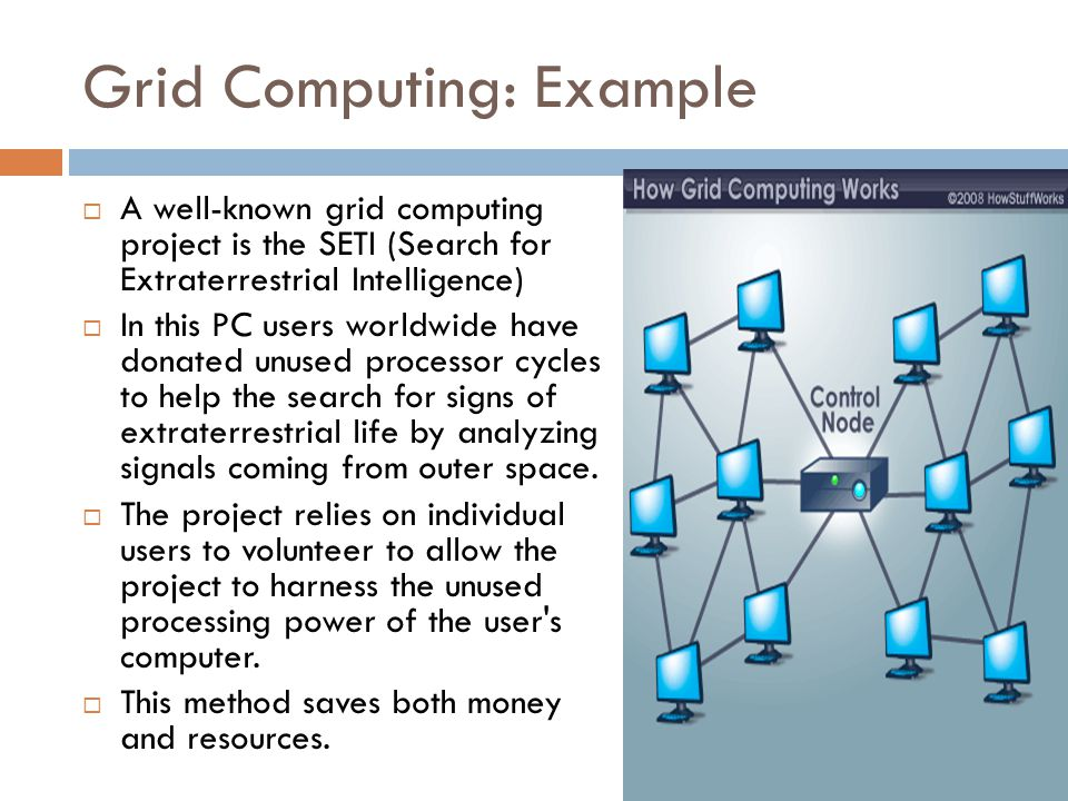 Grid Computing: Example  A well-known grid computing project is the SETI (Search for Extraterrestrial Intelligence)  In this PC users worldwide have donated unused processor cycles to help the search for signs of extraterrestrial life by analyzing signals coming from outer space.