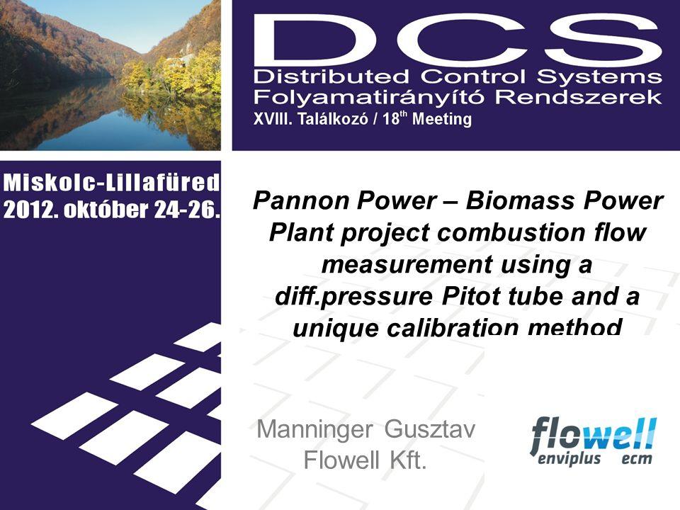 Pannon Power – Biomass Power Plant project combustion flow measurement using a diff.pressure Pitot tube and a unique calibration method Manninger Gusztav Flowell Kft.