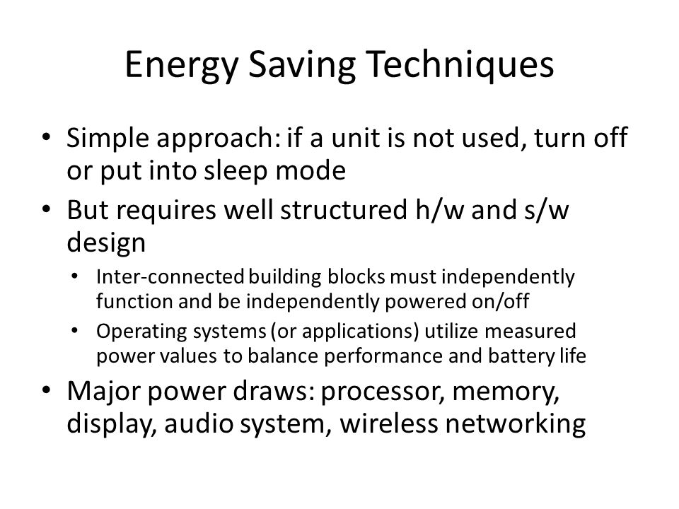 Energy Saving Techniques Simple approach: if a unit is not used, turn off or put into sleep mode But requires well structured h/w and s/w design Inter-connected building blocks must independently function and be independently powered on/off Operating systems (or applications) utilize measured power values to balance performance and battery life Major power draws: processor, memory, display, audio system, wireless networking