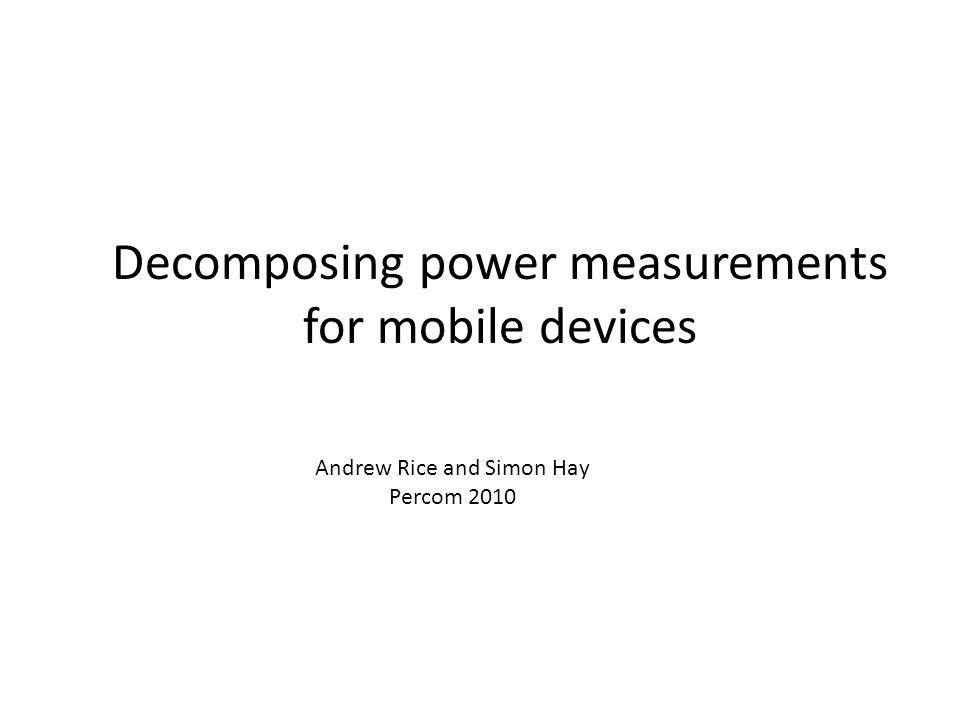 Andrew Rice and Simon Hay Percom 2010 Decomposing power measurements for mobile devices