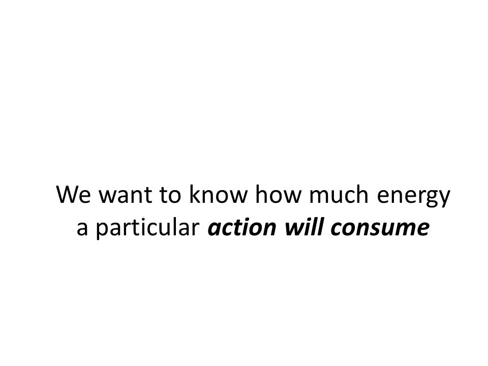 We want to know how much energy a particular action will consume