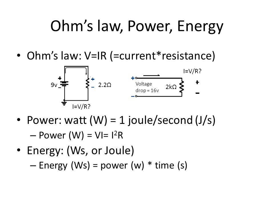 Ohm's law, Power, Energy Ohm's law: V=IR (=current*resistance) Power: watt (W) = 1 joule/second (J/s) – Power (W) = VI= I 2 R Energy: (Ws, or Joule) – Energy (Ws) = power (w) * time (s) I=V/R.