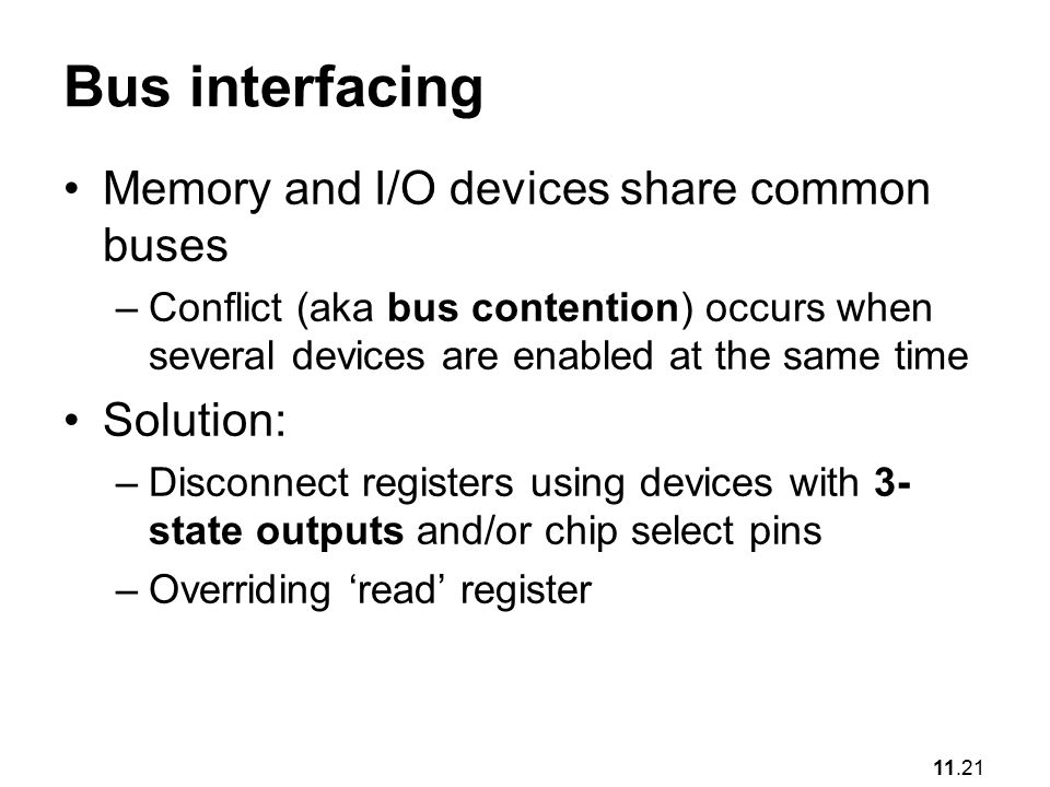 11.21 Bus interfacing Memory and I/O devices share common buses –Conflict (aka bus contention) occurs when several devices are enabled at the same time Solution: –Disconnect registers using devices with 3- state outputs and/or chip select pins –Overriding 'read' register