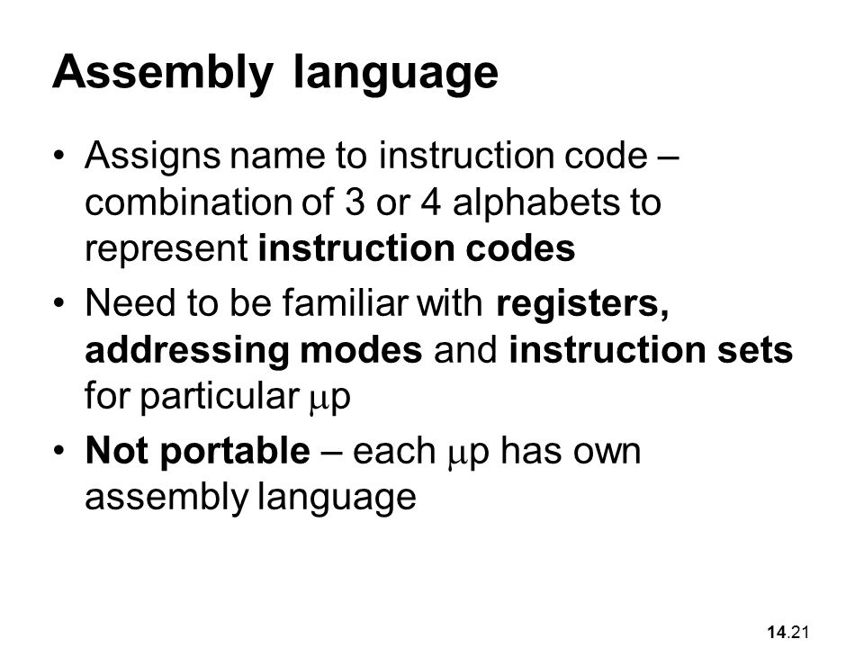 14.21 Assembly language Assigns name to instruction code – combination of 3 or 4 alphabets to represent instruction codes Need to be familiar with registers, addressing modes and instruction sets for particular  p Not portable – each  p has own assembly language