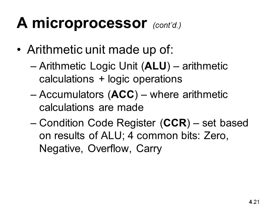 4.21 A microprocessor (cont'd.) Arithmetic unit made up of: –Arithmetic Logic Unit (ALU) – arithmetic calculations + logic operations –Accumulators (ACC) – where arithmetic calculations are made –Condition Code Register (CCR) – set based on results of ALU; 4 common bits: Zero, Negative, Overflow, Carry
