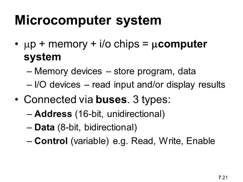 7.21 Microcomputer system  p + memory + i/o chips =  computer system –Memory devices – store program, data –I/O devices – read input and/or display results Connected via buses.