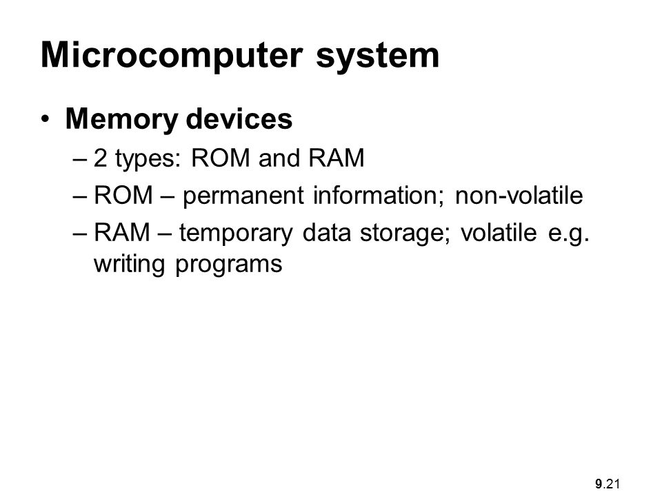 9.21 Microcomputer system Memory devices –2 types: ROM and RAM –ROM – permanent information; non-volatile –RAM – temporary data storage; volatile e.g.